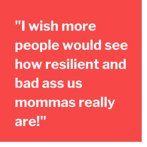 I wish more people would see how resilient and bad ass us mommas really are!